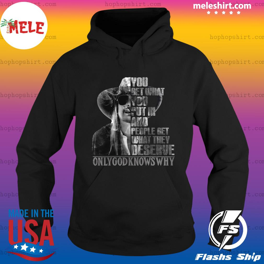 You Get What You Put In And People Get What They Deserve Only God Knows Why Shirt Hoodie