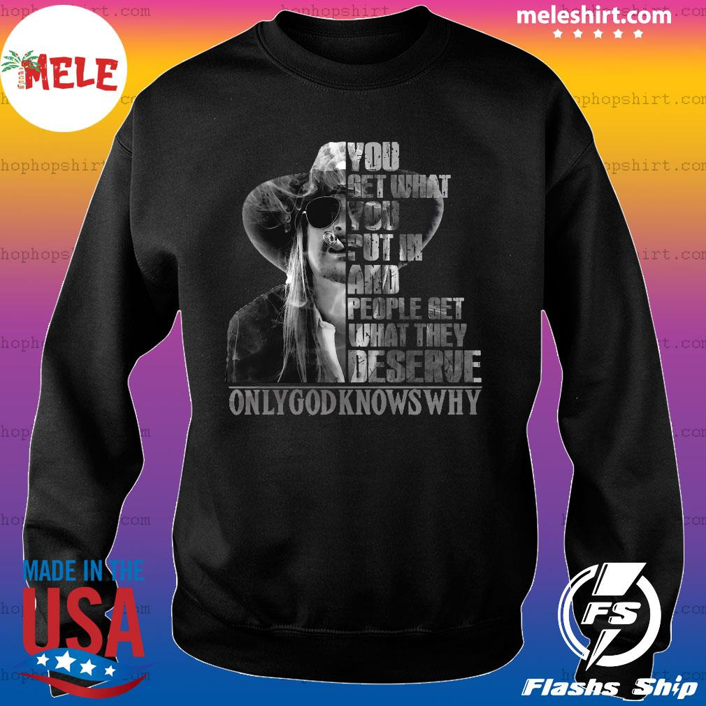 You Get What You Put In And People Get What They Deserve Only God Knows Why Shirt Sweater