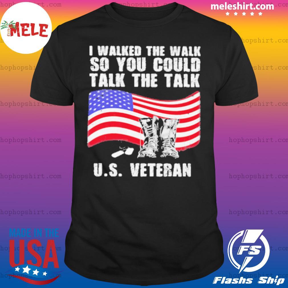 I Walked The Walk So You Could Talk The Talk Us Veteran American Flag Shirt