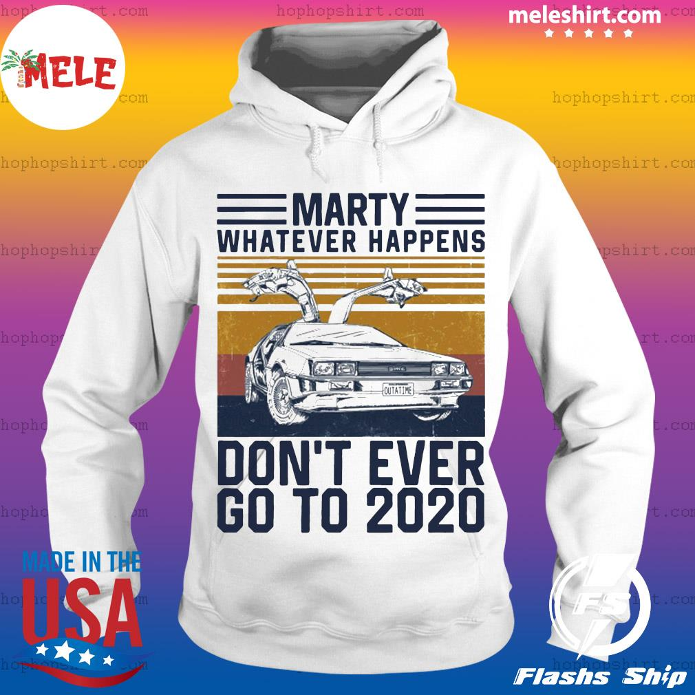 Marty Whatever Happens Don'T Ever Go To 2020 Essential Shirt Hoodie