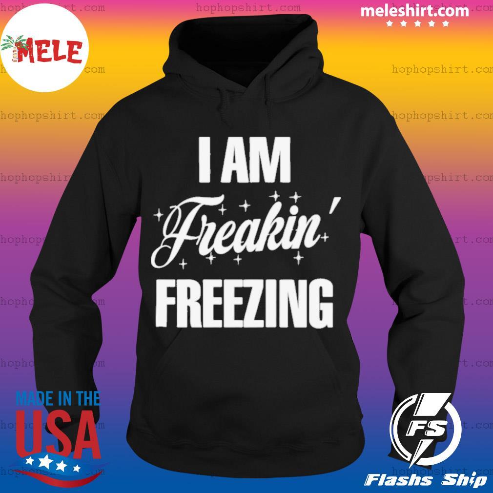 I Am Freakin Freezing s Hoodie