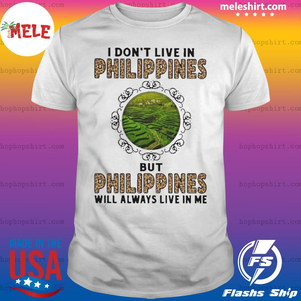 I Don't Live In Philippines But Philippines Will Always Live In Me shirt