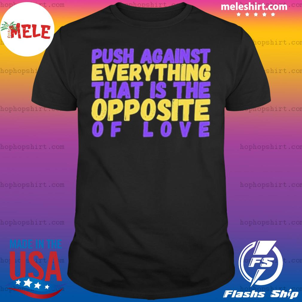 Push Against Everything That Is The Opposite Of Love Shirt