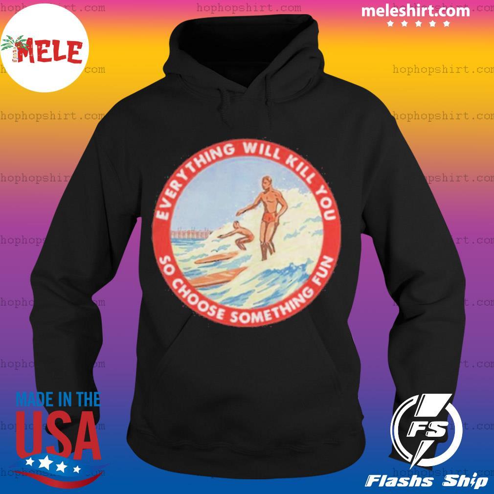 So Choose Something Fun Everything Will Kill You Surfing Shirt Hoodie