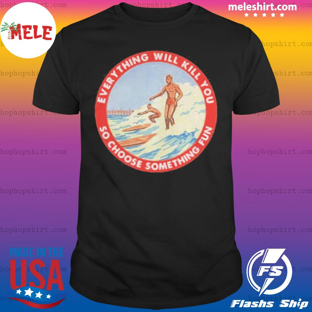 So Choose Something Fun Everything Will Kill You Surfing Shirt