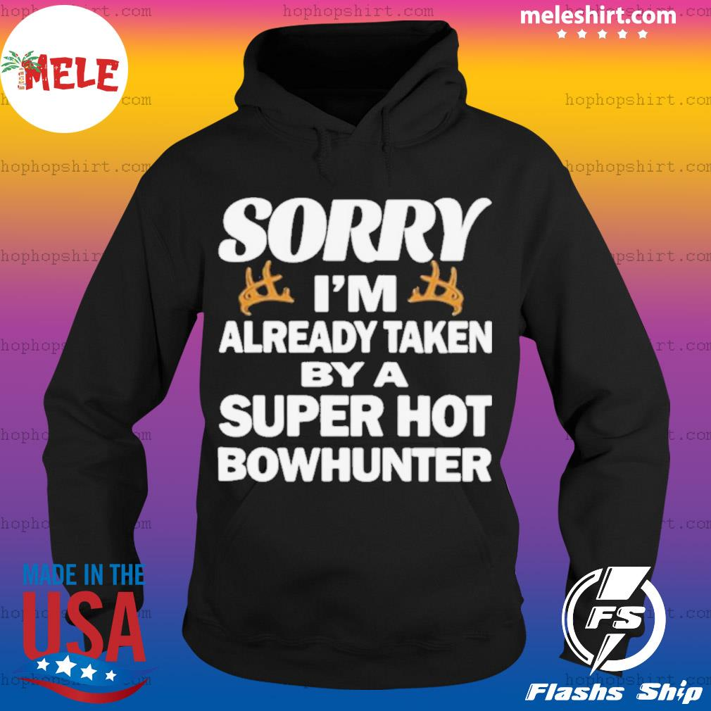 Sorry I'm Already Taken By A Super Hot Bowhunter Shirt Hoodie
