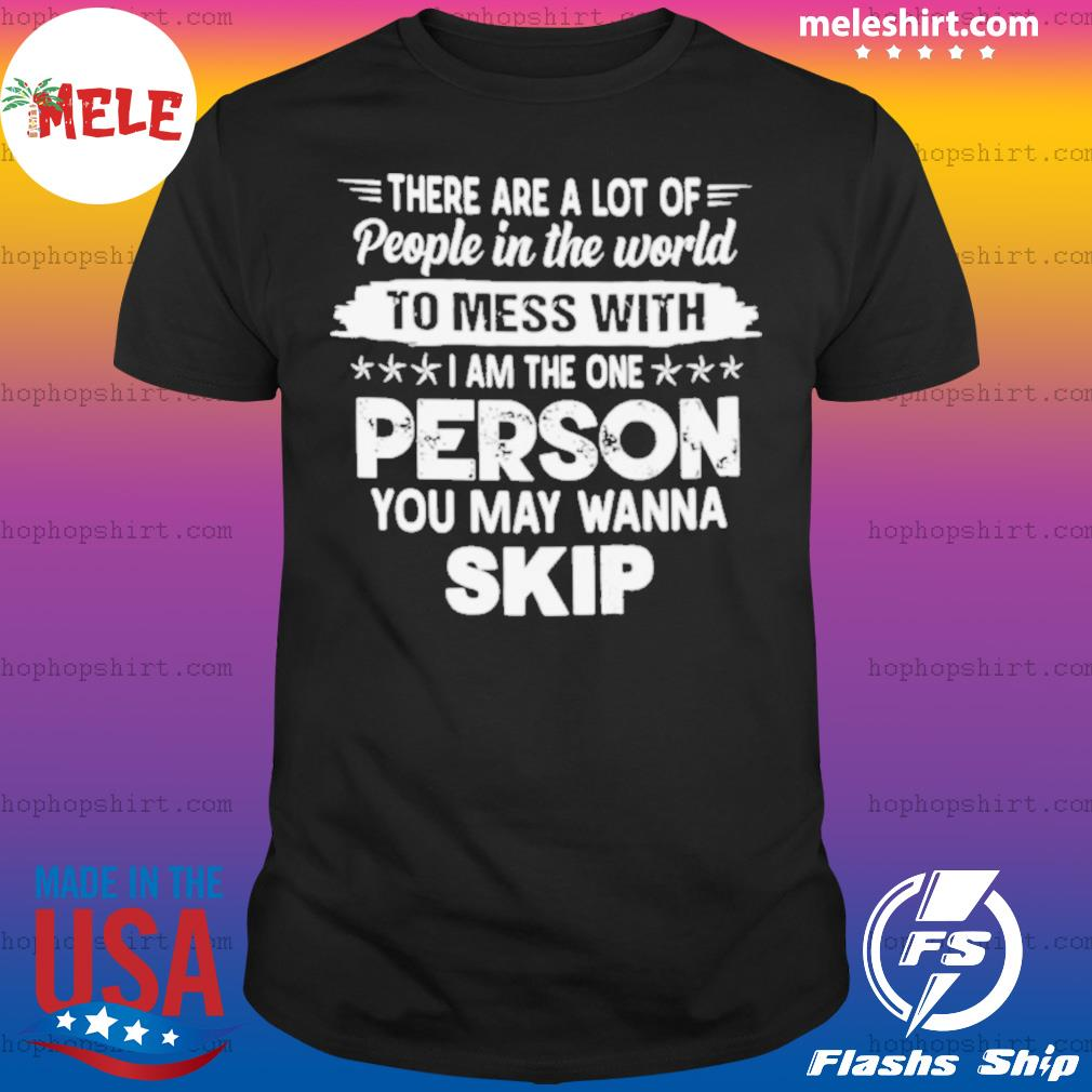 There Are A Lot Of People In The World To Mess With I Am The One Person You May Wanna Skip shirt