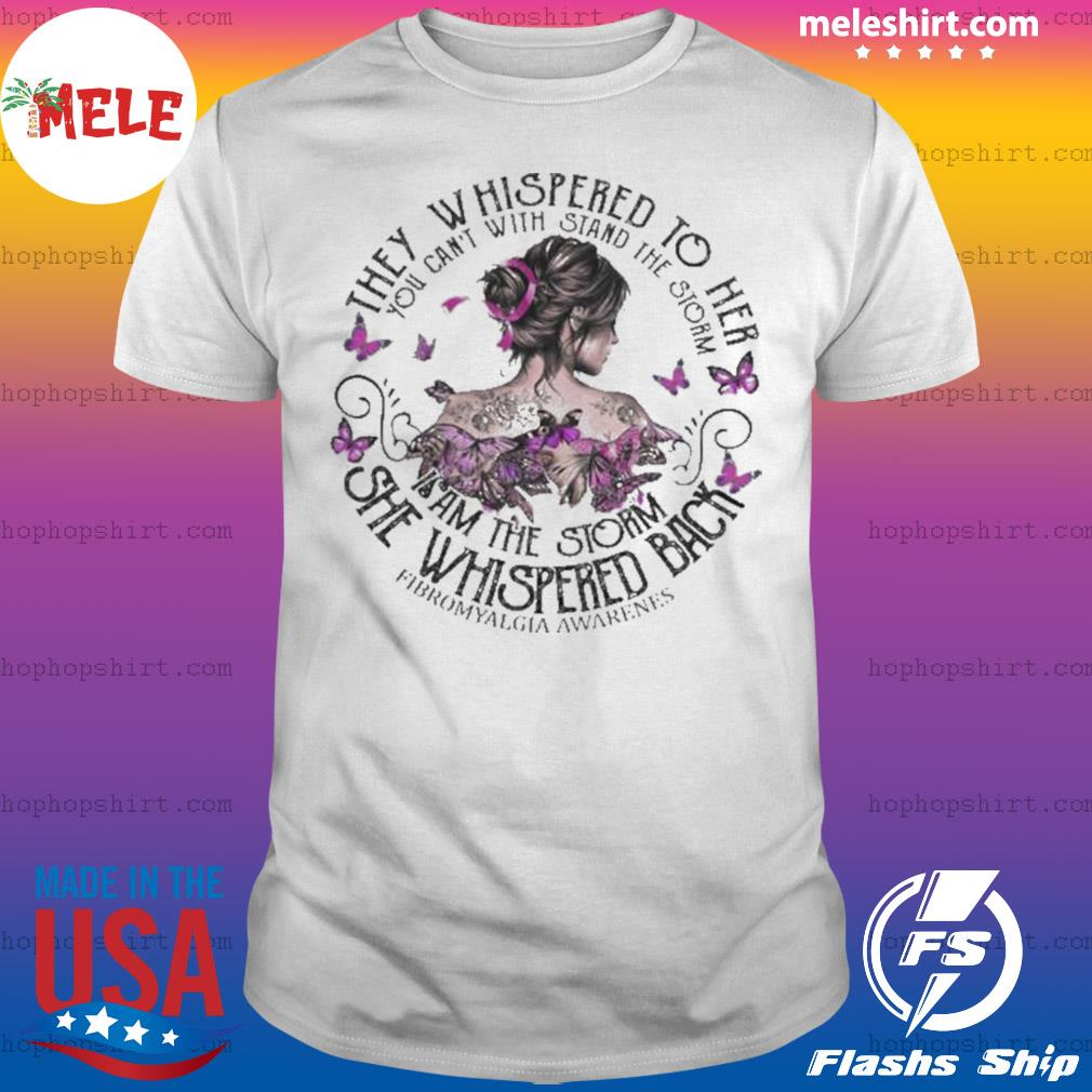They Whispered To Her You Can't With Stand The Storm I Am The Storm She Whispered Back Fibromyalgia Awareness shirt