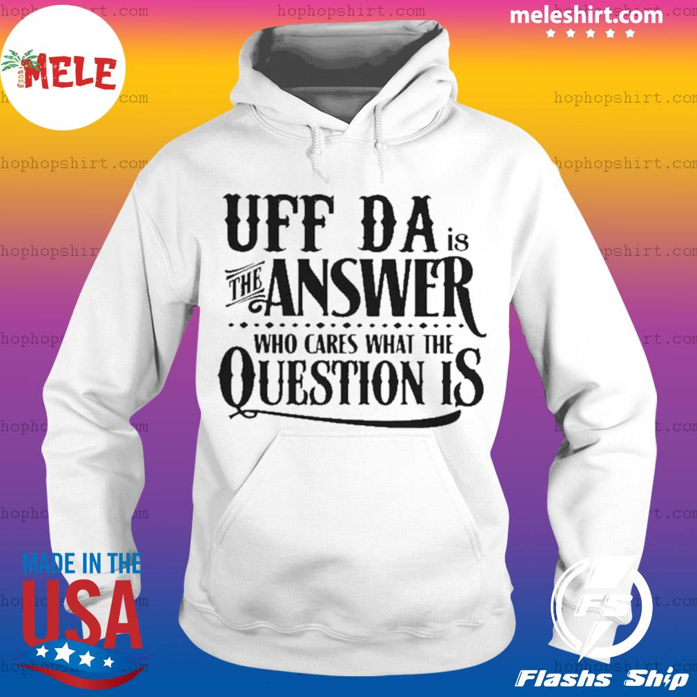 Uff Da Is The Answer Whop Cares What The Question Is s Hoodie