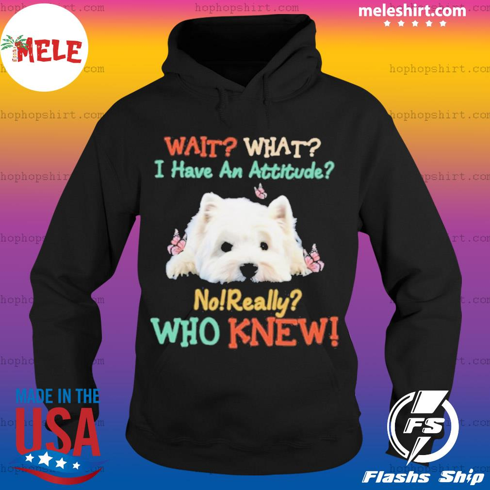 West Highland White Terrier Wait What I Have An Attitude No Really Who Knew s Hoodie