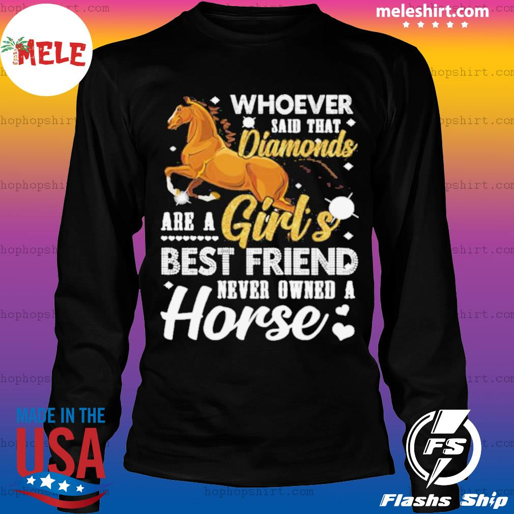 Whoever said that diamonds are a girl's best friend never owned a horse s LongSleeve