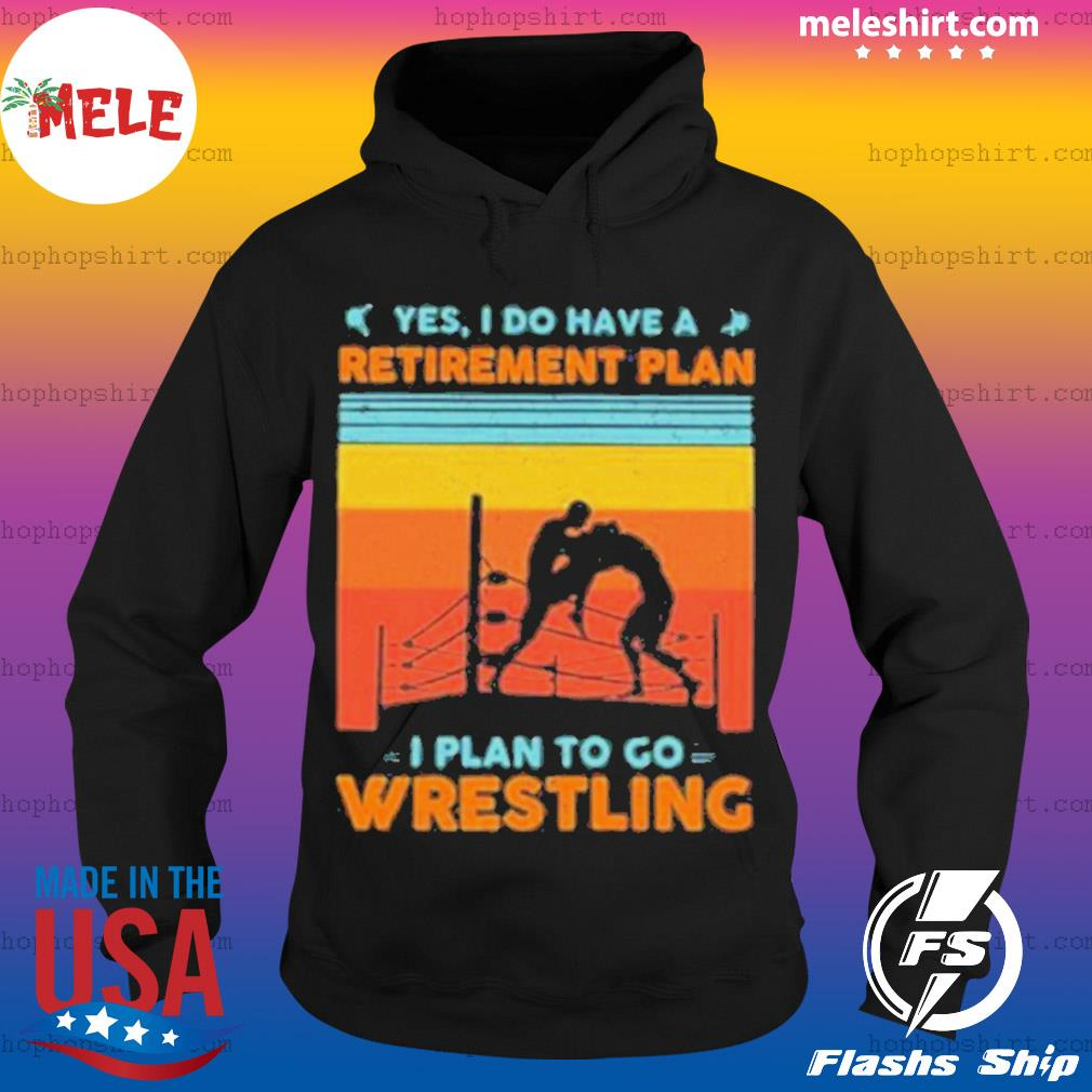 Yes I Have A Retirement Plan I Plan To Go Wrestling Vintage Shirt Hoodie