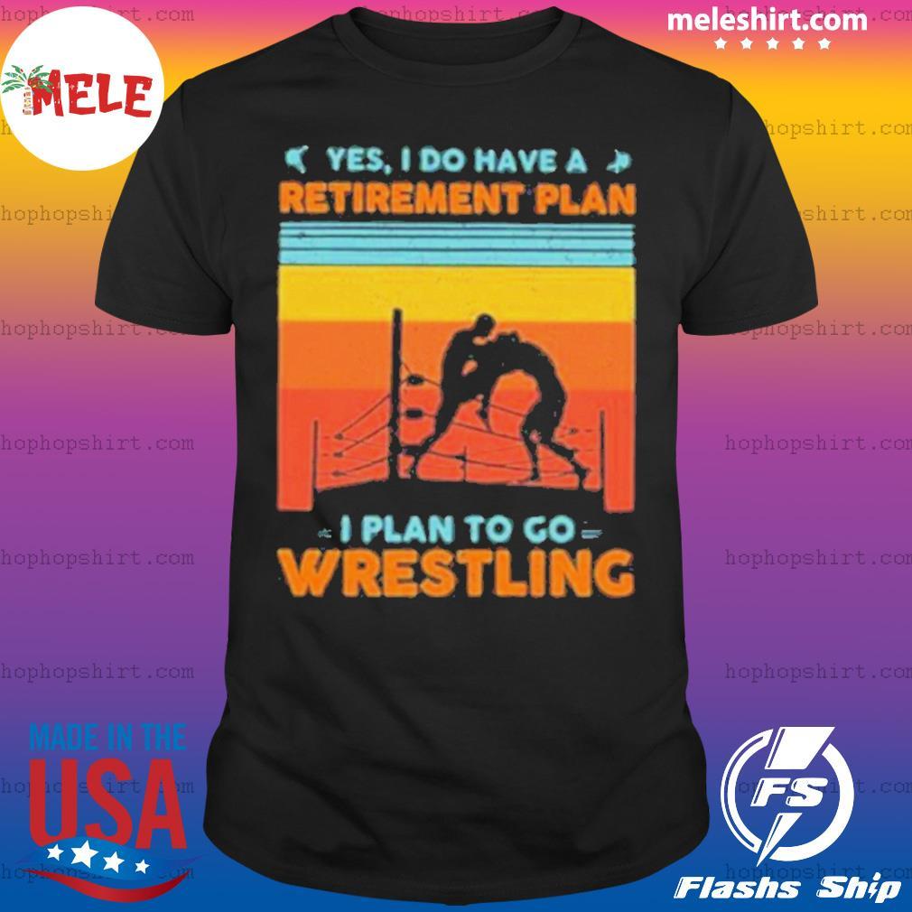 Yes I Have A Retirement Plan I Plan To Go Wrestling Vintage Shirt