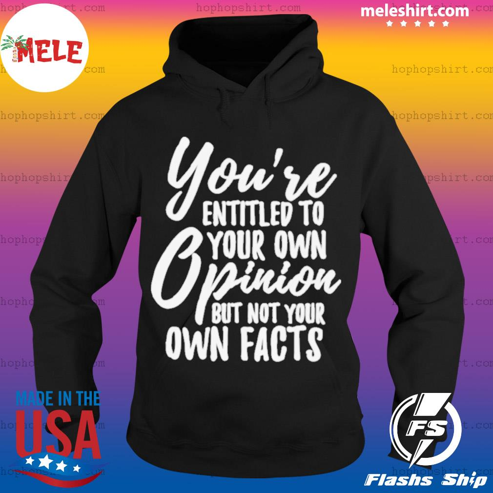 You Are Entitled to Your Own Opinion But Not Your Own Facts s Hoodie