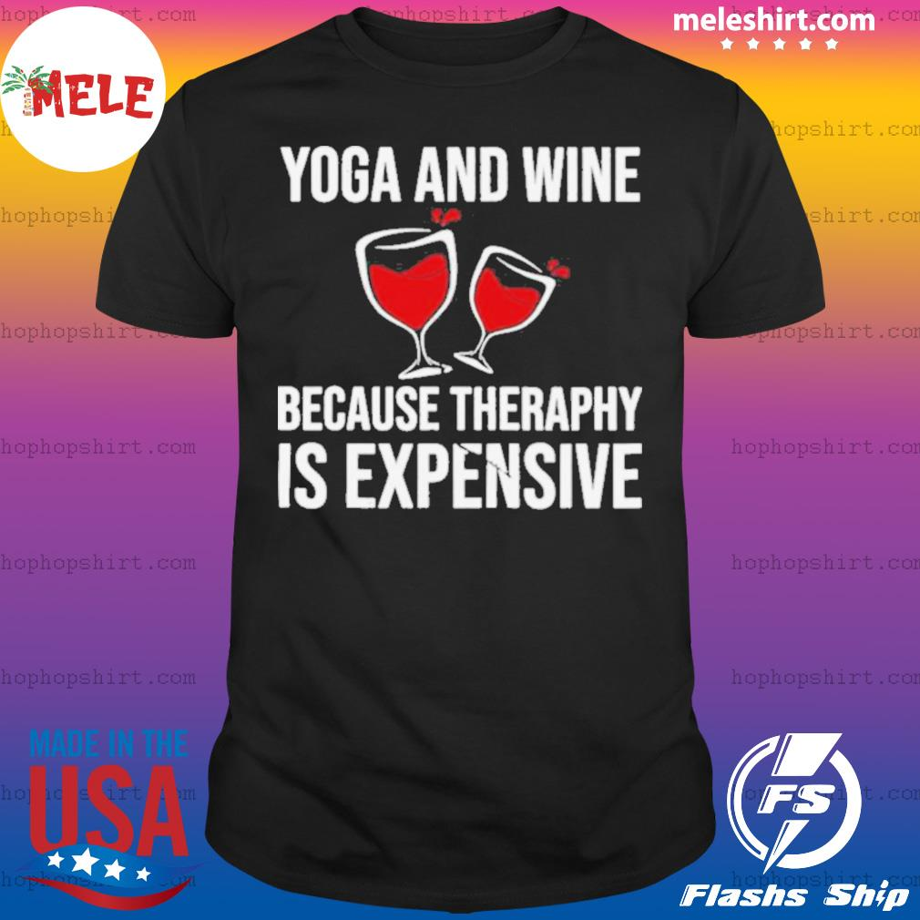 Yoga And Wine Therapy Is Expensive shirt