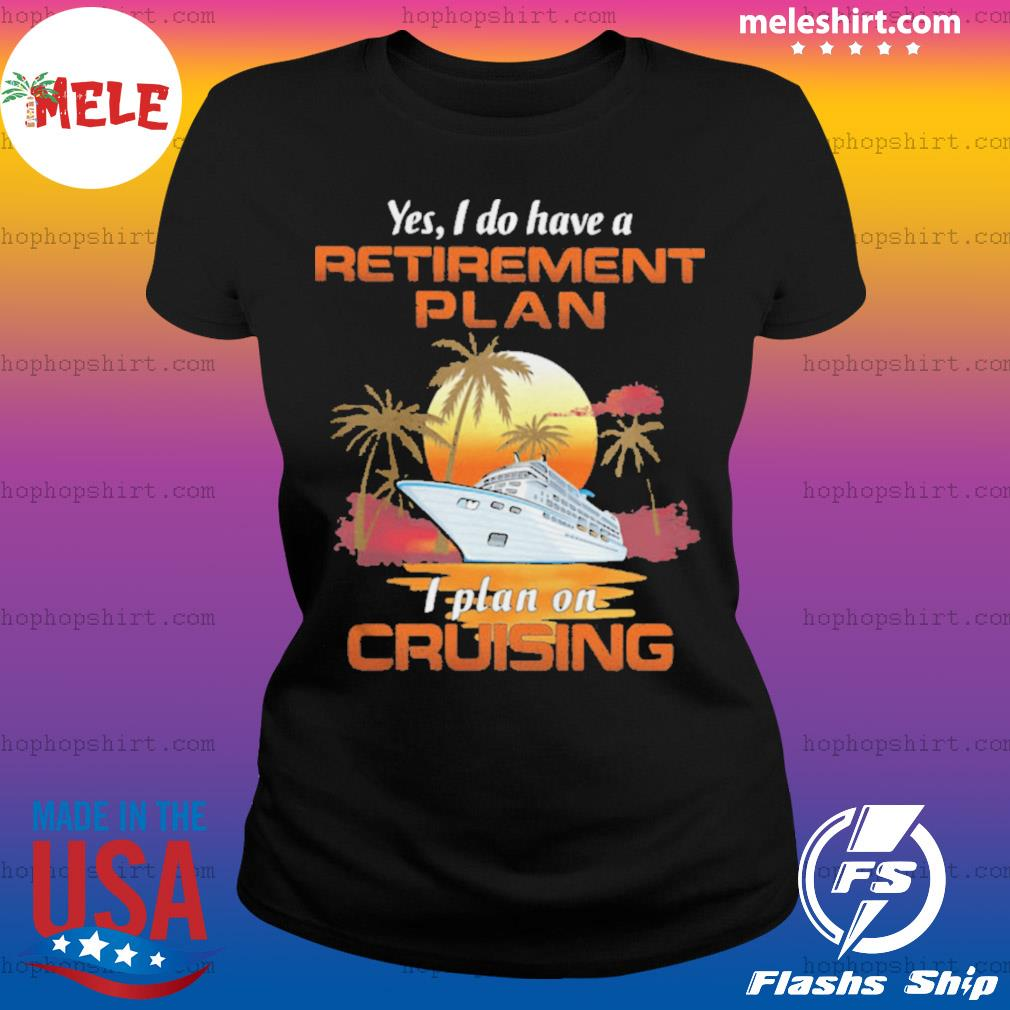 Yes I Do Have A Retirement Plan I Plan On Cruising Sunset Boat s Ladies Tee