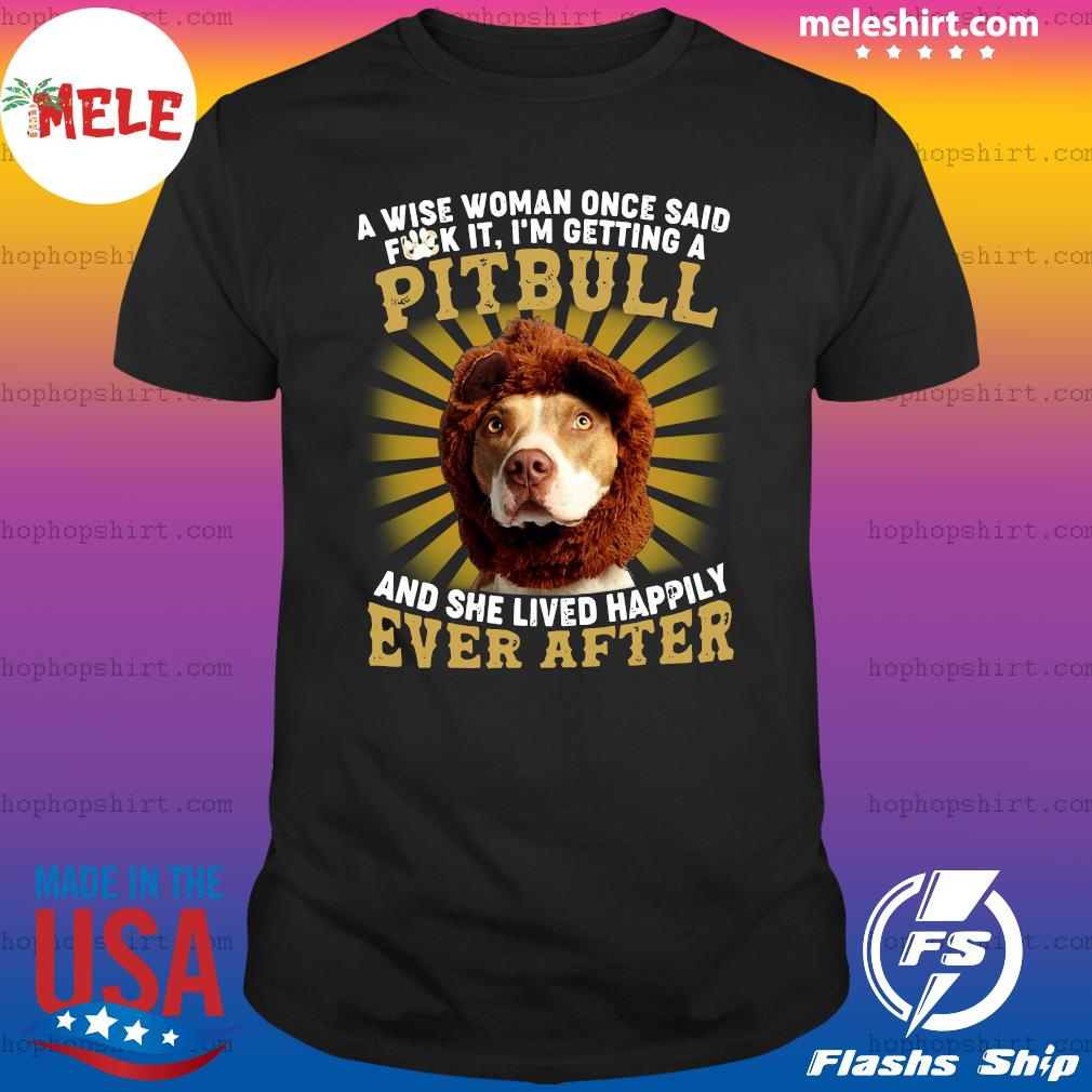 A Wise Woman Once Said Fuck It I'm Getting A Pitbull And She Lived Happily Ever After Shirt