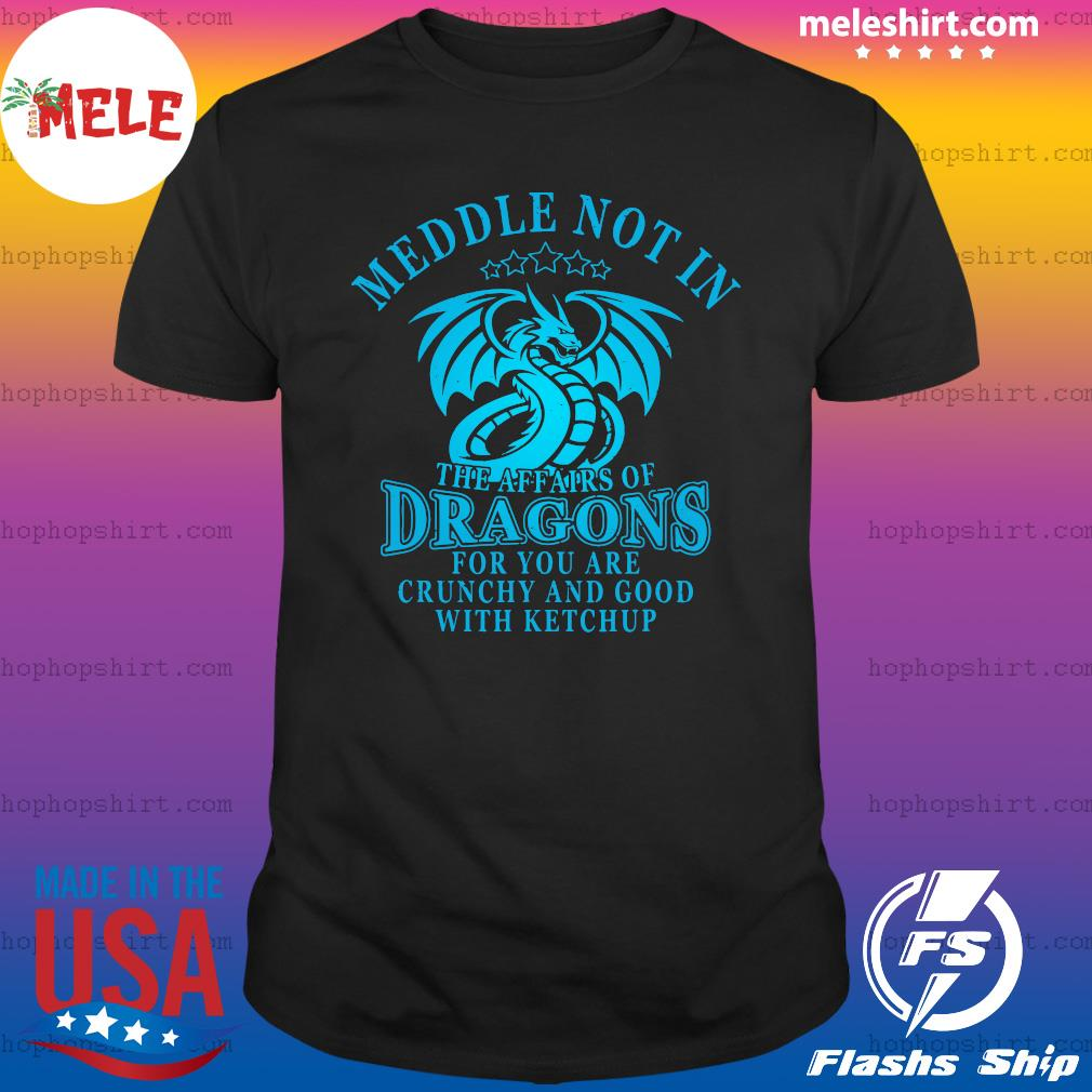 Meddle Not In The Affairs Of Dragons For You Are Crunchy And Good With Ketchup Shirt