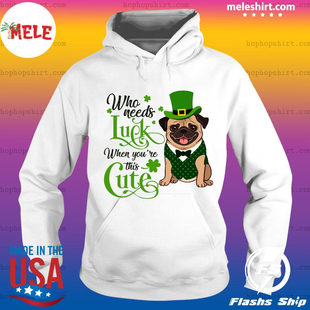 Pug Who Needs Luck When You're This Cute Shirt Hoodie